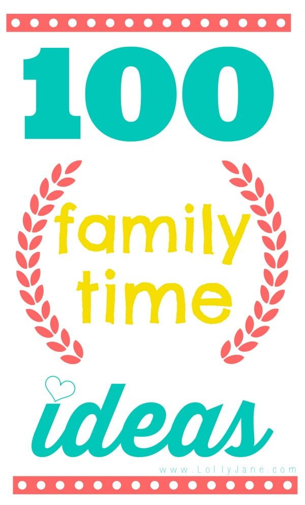 100 family time ideas via @lollyjaneblog